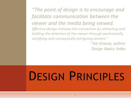 "D ESIGN P RINCIPLES 1 ""The point of design is to encourage and facilitate communication between the viewer and the media being viewed. Effective design."