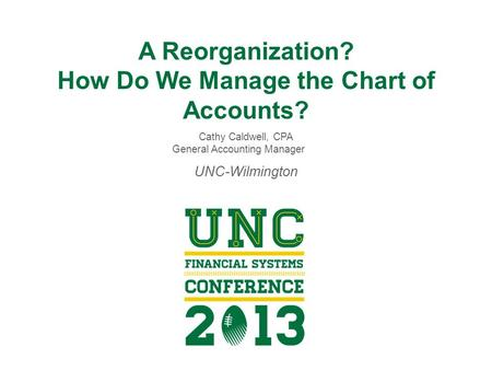 A Reorganization? How Do We Manage the Chart of Accounts? Cathy Caldwell, CPA General Accounting Manager UNC-Wilmington.
