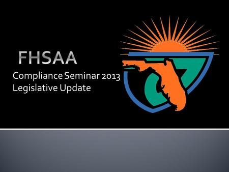 Compliance Seminar 2013 Legislative Update.  Our Core Value Statement--Bylaw 1.2---The FHSAA provides leadership for the development, supervision, and.