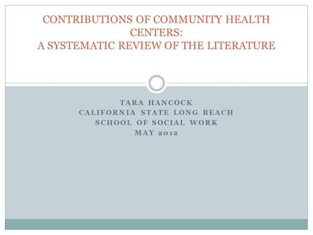 TARA HANCOCK CALIFORNIA STATE LONG BEACH SCHOOL OF SOCIAL WORK MAY 2012 CONTRIBUTIONS OF COMMUNITY HEALTH CENTERS: A SYSTEMATIC REVIEW OF THE LITERATURE.