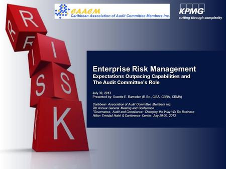 Enterprise Risk Management Expectations Outpacing Capabilities and The Audit Committee's Role July 30, 2013 Presented by: Suzette E. Ramsden (B.Sc., CISA,