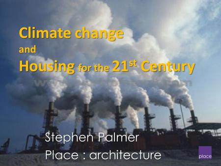 Climate change and Housing for the 21 st Century Stephen Palmer Place : architecture.