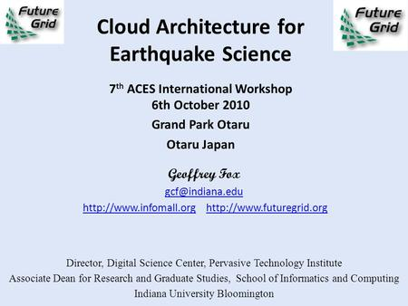 Cloud Architecture for Earthquake Science 7 th ACES International Workshop 6th October 2010 Grand Park Otaru Otaru Japan Geoffrey Fox