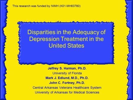 Disparities in the Adequacy of Depression Treatment in the United States Jeffrey S. Harman, Ph.D. University of Florida Mark J. Edlund, M.D., Ph.D. John.