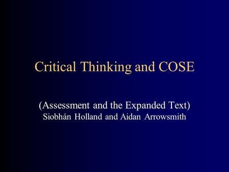 Critical Thinking and COSE (Assessment and the Expanded Text) Siobhán Holland and Aidan Arrowsmith.