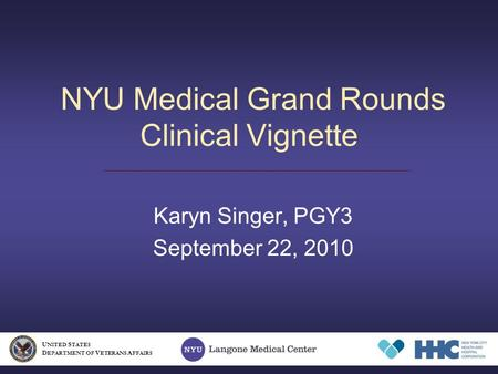 NYU Medical Grand Rounds Clinical Vignette Karyn Singer, PGY3 September 22, 2010 U NITED S TATES D EPARTMENT OF V ETERANS A FFAIRS.