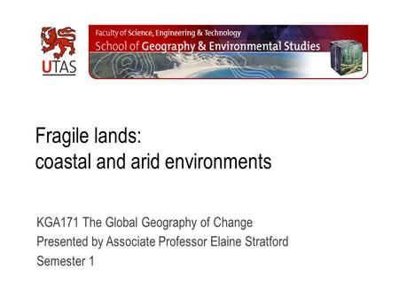 Fragile lands: coastal and arid environments KGA171 The Global Geography of Change Presented by Associate Professor Elaine Stratford Semester 1.