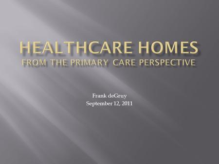 Frank deGruy September 12, 2011.  Our Healthcare System Is Broken  What Distinguishes A High-Quality System?  The Definition of Primary Care  Improving.