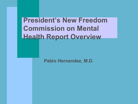 President's New Freedom Commission on Mental Health Report Overview Pablo Hernandez, M.D.
