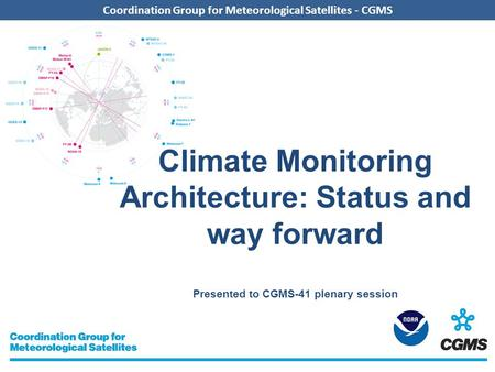 Coordination Group for Meteorological Satellites - CGMS Climate Monitoring Architecture: Status and way forward Presented to CGMS-41 plenary session.