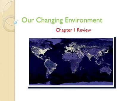 Our Changing Environment Chapter 1 Review. True or False 1. One of the major concerns in environmental science is how to successfully integrate the natural.