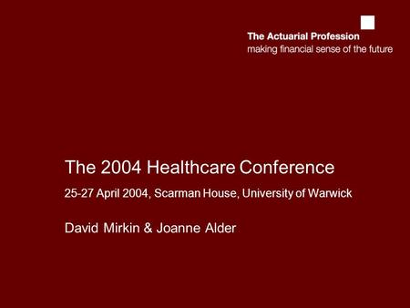 The 2004 Healthcare Conference 25-27 April 2004, Scarman House, University of Warwick David Mirkin & Joanne Alder.