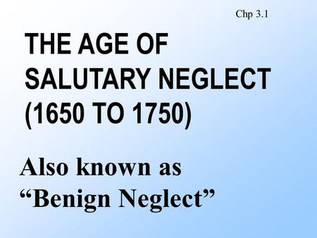 "THE AGE OF SALUTARY NEGLECT (1650 TO 1750) Also known as ""Benign Neglect"" Chp 3.1."