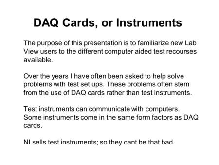 DAQ Cards, or Instruments The purpose of this presentation is to familiarize new Lab View users to the different computer aided test recourses available.