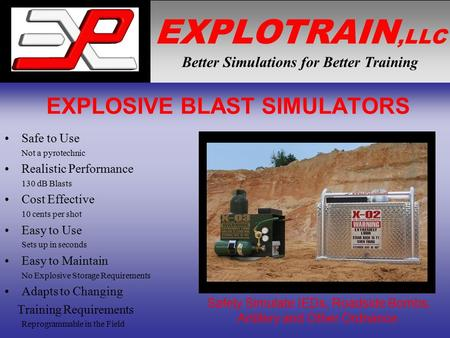 EXPLOTRAIN,LLC Better Simulations for Better Training EXPLOSIVE BLAST SIMULATORS Safe to Use Not a pyrotechnic Realistic Performance 130 dB Blasts Cost.