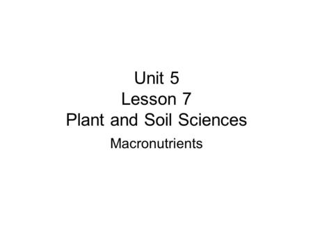 Unit 5 Lesson 7 Plant and Soil Sciences Macronutrients.