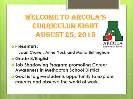 Welcome to Arcola's Curriculum Night august 25, 2015  Presenters: Joan Craver, Anne Yost, and Maria Brittingham  Grade 8/English  Job Shadowing Program.