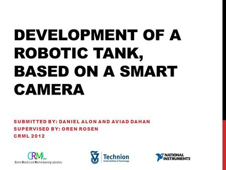 DEVELOPMENT OF A ROBOTIC TANK, BASED ON A SMART CAMERA SUBMITTED BY: DANIEL ALON AND AVIAD DAHAN SUPERVISED BY: OREN ROSEN CRML 2012.