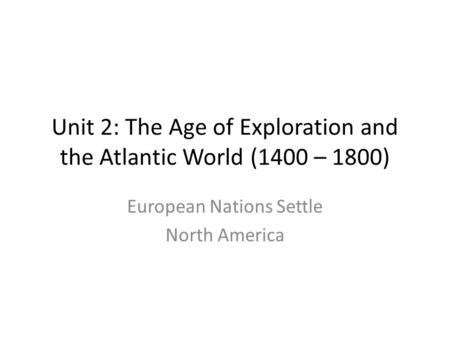 Unit 2: The Age of Exploration and the Atlantic World (1400 – 1800) European Nations Settle North America.