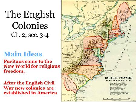 The English Colonies Ch. 2, sec. 3-4 Main Ideas Puritans come to the New World for religious freedom. After the English Civil War new colonies are established.