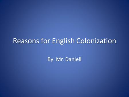 Reasons for English Colonization By: Mr. Daniell.