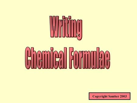 Copyright Sautter 2003 CHEMICAL FORMULAE* HOW TO WRITE FORMULAS FROM NAMES AND NAMES FROM FORMULAS* * SOME BOOKS USE FORMULAE ENDING IN AE WHICH IS THE.