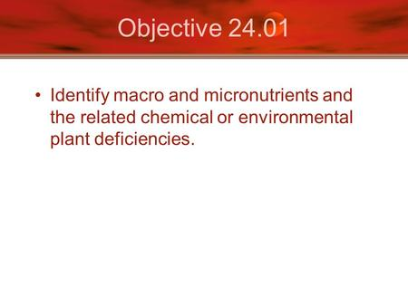 Objective 24.01 Identify macro and micronutrients and the related chemical or environmental plant deficiencies.
