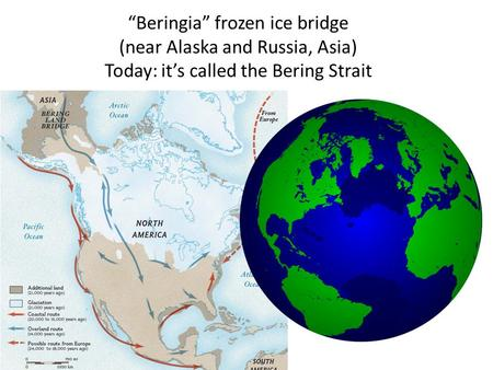 """Beringia"" frozen ice bridge (near Alaska and Russia, Asia) Today: it's called the Bering Strait."