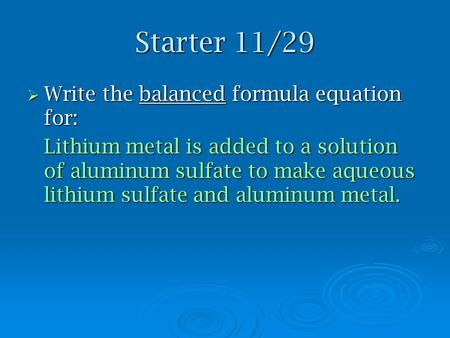 Starter 11/29  Write the balanced formula equation for: Lithium metal is added to a solution of aluminum sulfate to make aqueous lithium sulfate and aluminum.