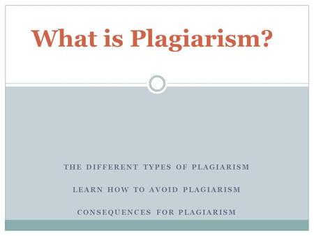 What is Plagiarism? THE DIFFERENT TYPES OF PLAGIARISM LEARN HOW TO AVOID PLAGIARISM CONSEQUENCES FOR PLAGIARISM.