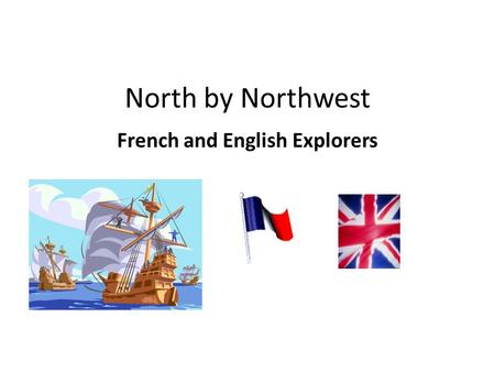 North by Northwest French and English Explorers. Objective: Explain how and why other European powers began to search for a Northwest Passage to Asia.