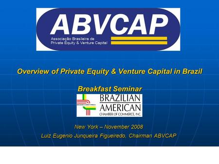 Overview of Private Equity & Venture Capital in Brazil Breakfast Seminar New York – November 2008 Luiz Eugenio Junqueira Figueiredo, Chairman ABVCAP.