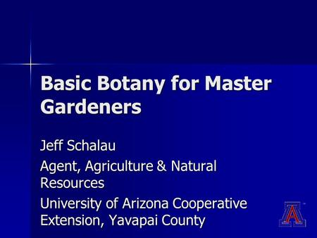 Basic Botany for Master Gardeners Jeff Schalau Agent, Agriculture & Natural Resources University of Arizona Cooperative Extension, Yavapai County.