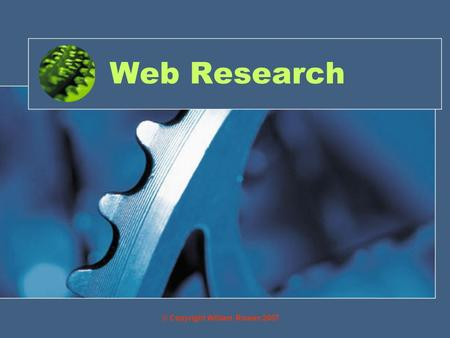 Web Research © Copyright William Rowan 2007. Objectives By the end of this you will be able to: Use search engines and *URL's on the internet as a research.