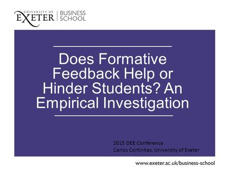 Does Formative Feedback Help or Hinder Students? An Empirical Investigation 2015 DEE Conference Carlos Cortinhas, University of Exeter.