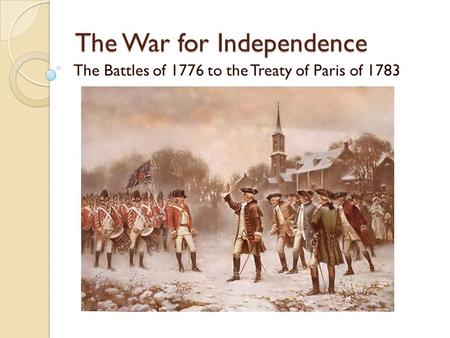 The War for Independence The Battles of 1776 to the Treaty of Paris of 1783.