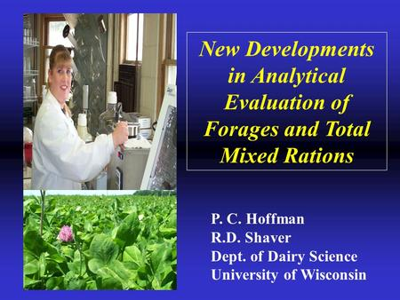 New Developments in Analytical Evaluation of Forages and Total Mixed Rations P. C. Hoffman R.D. Shaver Dept. of Dairy Science University of Wisconsin.