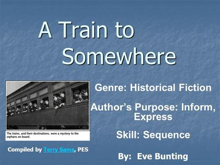 A Train to Somewhere Genre: Historical Fiction Author's Purpose: Inform, Express Skill: Sequence By: Eve Bunting Compiled by Terry Sams, PESTerry Sams.