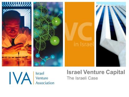 Israel Venture Capital The Israeli Case. June 2006 IVA Overview The IVA is the organization representing the Israeli venture capital community. Venture.