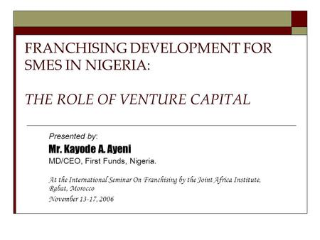 FRANCHISING DEVELOPMENT FOR SMES IN NIGERIA: THE ROLE OF VENTURE CAPITAL Presented by: Mr. Kayode A. Ayeni MD/CEO, First Funds, Nigeria. At the International.