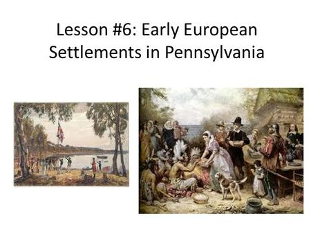 Lesson #6: Early European Settlements in Pennsylvania.