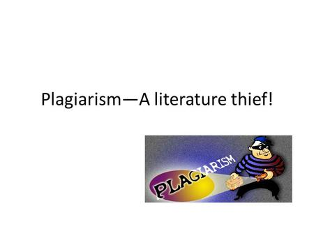 Plagiarism—A literature thief!. What is Plagiarism? Plagiarize: – to take and use as one's own the thoughts, writings, or inventions of another. (Oxford.