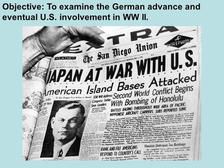 Objective: To examine the German advance and eventual U.S. involvement in WW II.