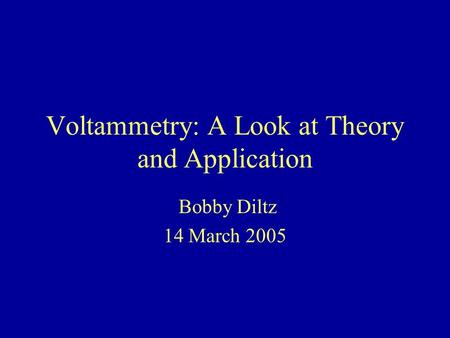 Voltammetry: A Look at Theory and Application Bobby Diltz 14 March 2005.