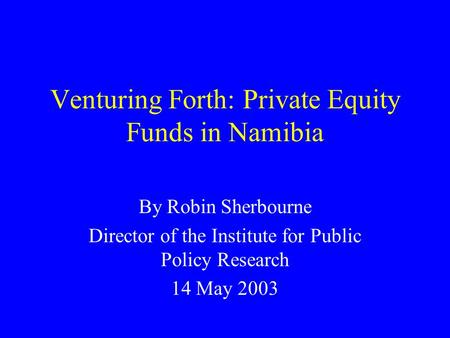 Venturing Forth: Private Equity Funds in Namibia By Robin Sherbourne Director of the Institute for Public Policy Research 14 May 2003.