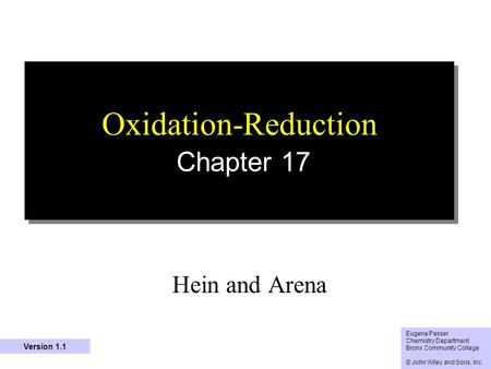 1 Oxidation-Reduction Chapter 17 Hein and Arena Eugene Passer Chemistry Department Bronx Community College © John Wiley and Sons, Inc. Version 1.1.