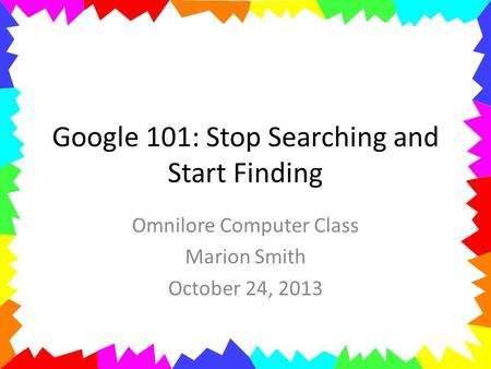 Google 101: Stop Searching and Start Finding Omnilore Computer Class Marion Smith October 24, 2013.