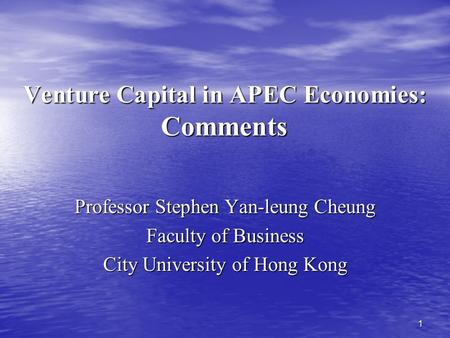 1 Venture Capital in APEC Economies: Comments Professor Stephen Yan-leung Cheung Faculty of Business City University of Hong Kong.