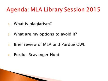 1. What is plagiarism? 2. What are my options to avoid it? 3. Brief review of MLA and Purdue OWL 4. Purdue Scavenger Hunt.