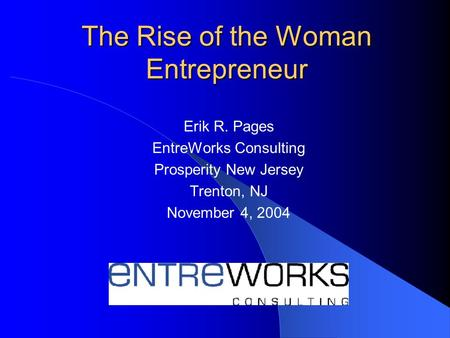 The Rise of the Woman Entrepreneur Erik R. Pages EntreWorks Consulting Prosperity New Jersey Trenton, NJ November 4, 2004.